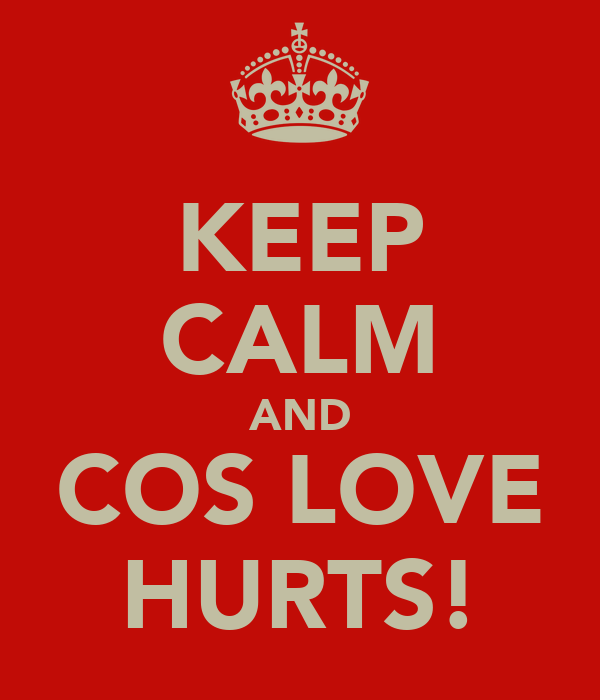 KEEP CALM AND COS LOVE HURTS!