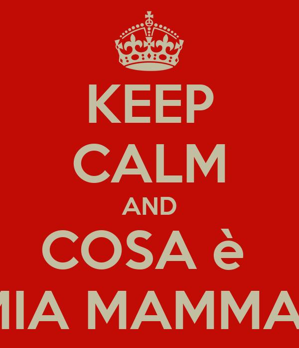 KEEP CALM AND COSA è  MIA MAMMA?