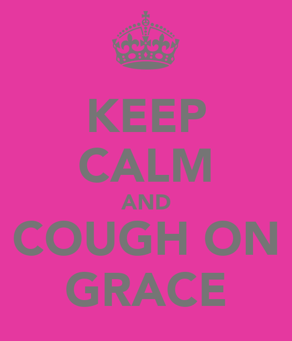 KEEP CALM AND COUGH ON GRACE