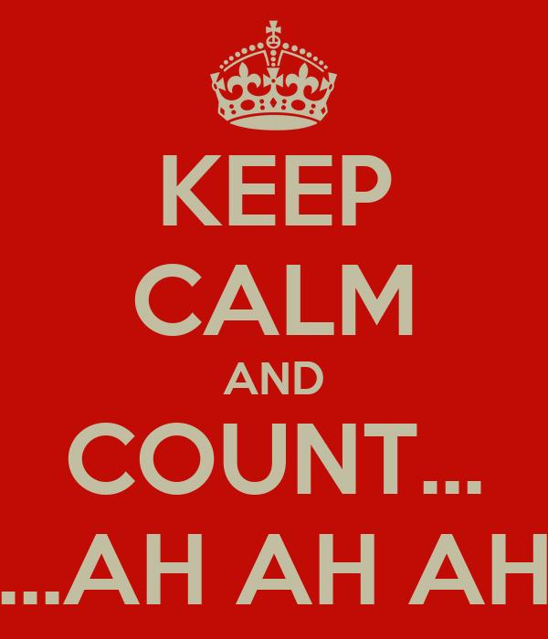 KEEP CALM AND COUNT... ...AH AH AH