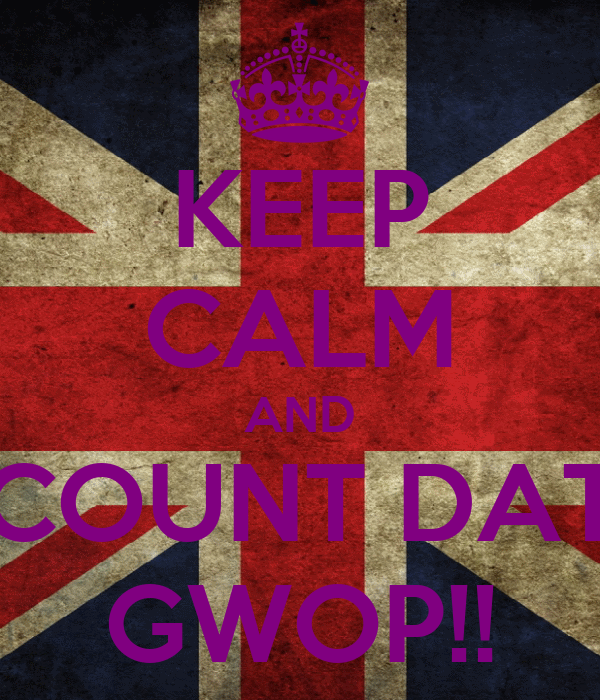 KEEP CALM AND COUNT DAT GWOP!!