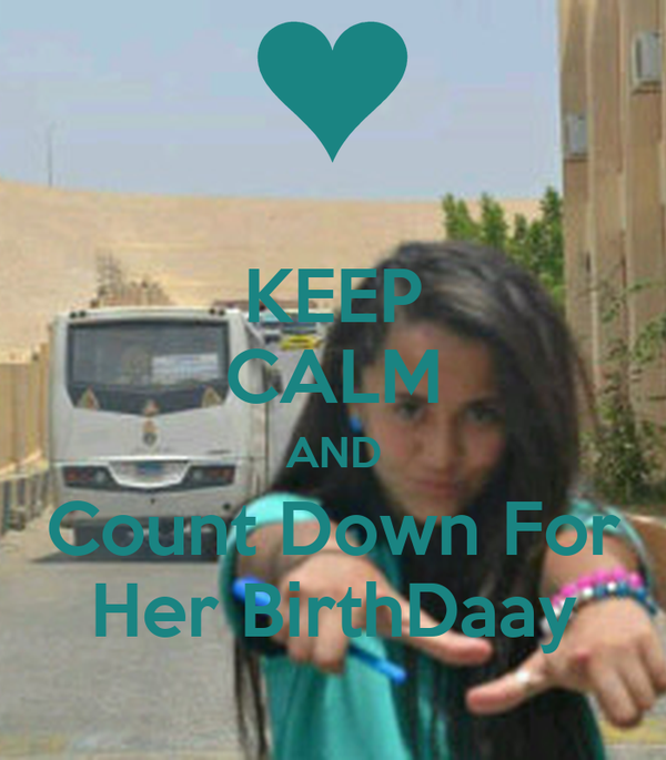 KEEP CALM AND Count Down For Her BirthDaay