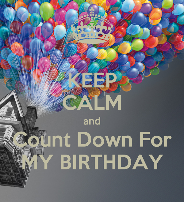 KEEP CALM and Count Down For MY BIRTHDAY