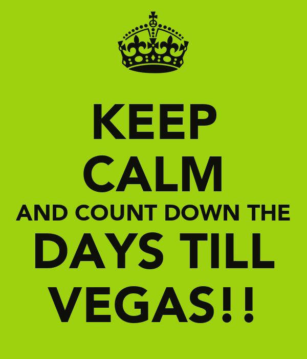 KEEP CALM AND COUNT DOWN THE DAYS TILL VEGAS!!