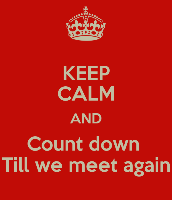 KEEP CALM AND Count down  Till we meet again