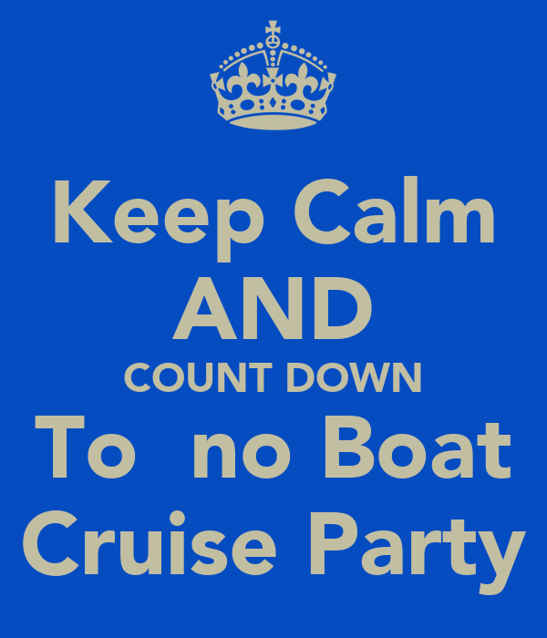 Keep Calm AND COUNT DOWN To  no Boat Cruise Party