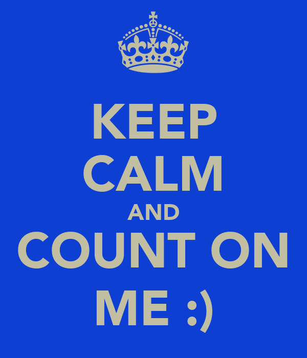 KEEP CALM AND COUNT ON ME :)