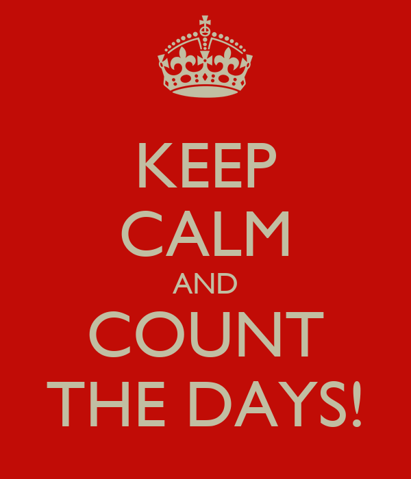 KEEP CALM AND COUNT THE DAYS!