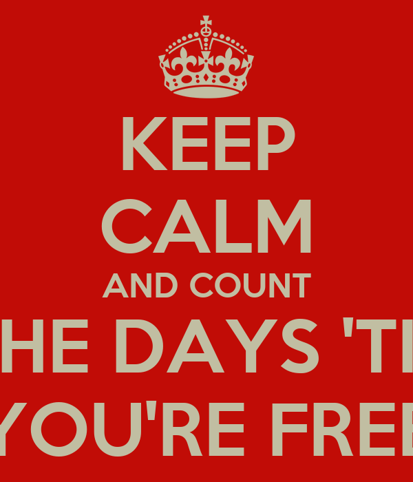 KEEP CALM AND COUNT THE DAYS 'TIL YOU'RE FREE