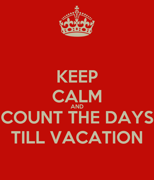 KEEP CALM AND COUNT THE DAYS TILL VACATION