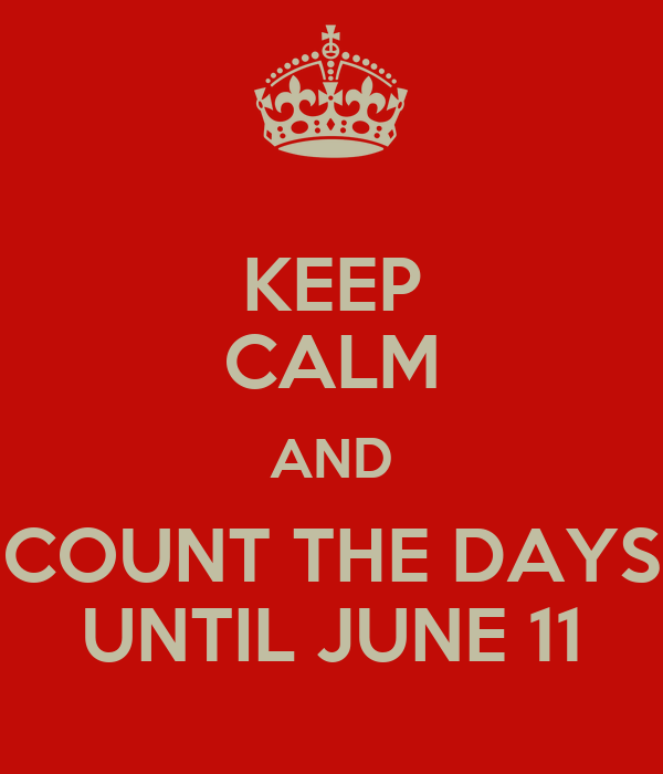 KEEP CALM AND COUNT THE DAYS UNTIL JUNE 11