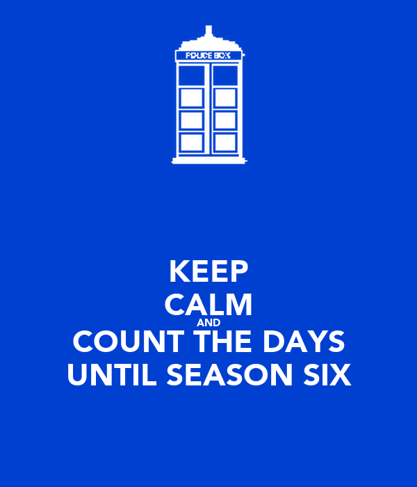 KEEP CALM AND COUNT THE DAYS UNTIL SEASON SIX