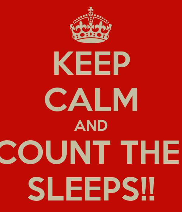 KEEP CALM AND COUNT THE  SLEEPS!!