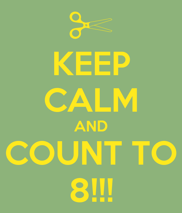 KEEP CALM AND COUNT TO 8!!!
