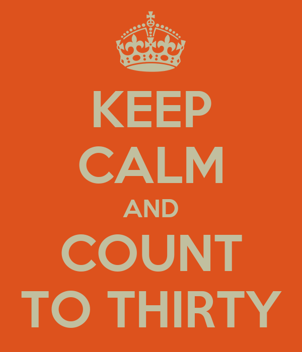 KEEP CALM AND COUNT TO THIRTY