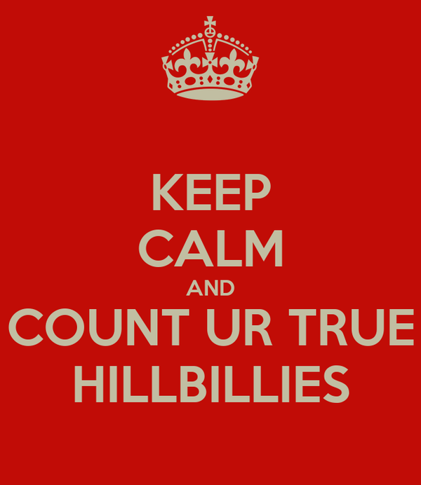 KEEP CALM AND COUNT UR TRUE HILLBILLIES
