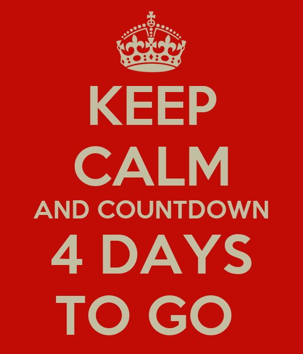 KEEP CALM AND COUNTDOWN 4 DAYS TO GO
