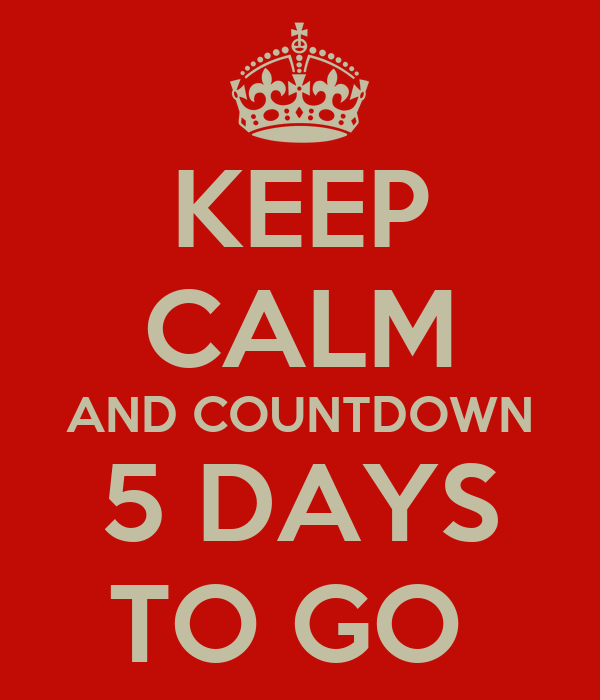 KEEP CALM AND COUNTDOWN 5 DAYS TO GO