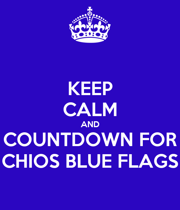 KEEP CALM AND COUNTDOWN FOR CHIOS BLUE FLAGS