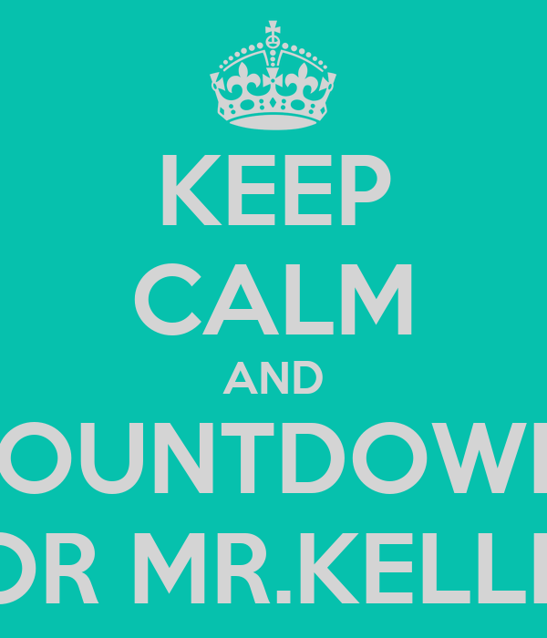 KEEP CALM AND COUNTDOWN  FOR MR.KELLER