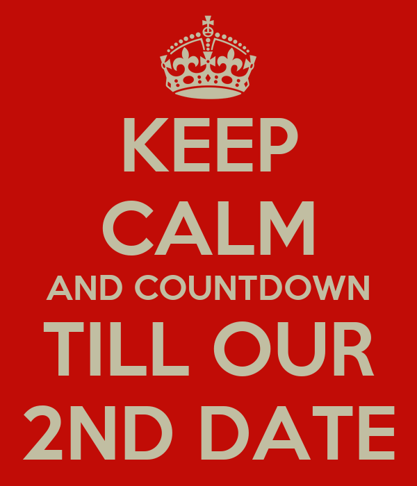 KEEP CALM AND COUNTDOWN TILL OUR 2ND DATE