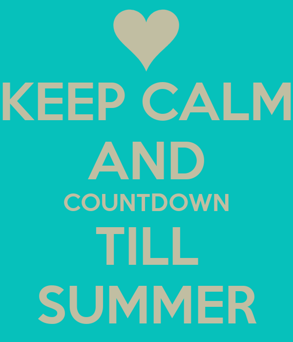 KEEP CALM AND COUNTDOWN TILL SUMMER
