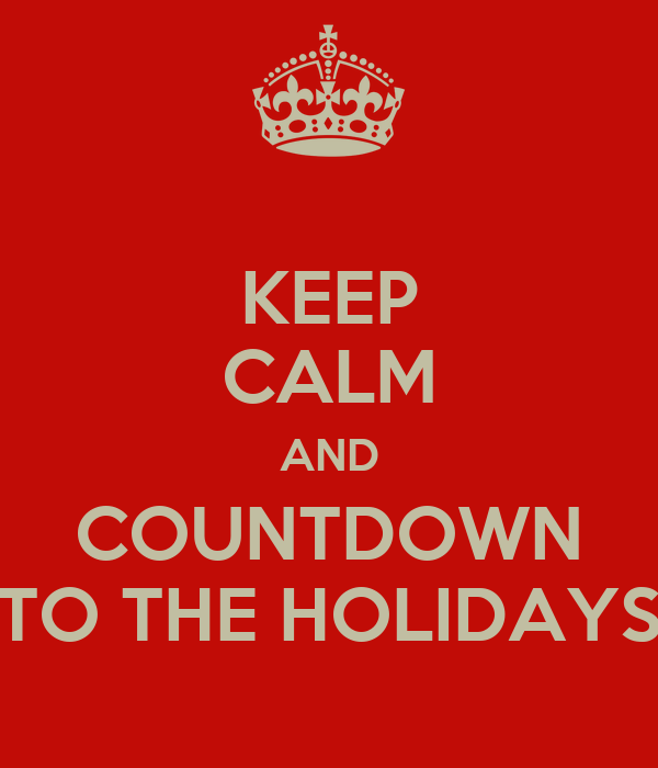 KEEP CALM AND COUNTDOWN TO THE HOLIDAYS