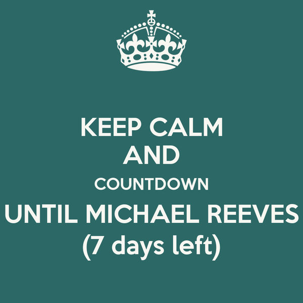 KEEP CALM AND COUNTDOWN UNTIL MICHAEL REEVES (7 days left)