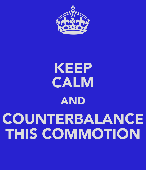KEEP CALM AND COUNTERBALANCE THIS COMMOTION
