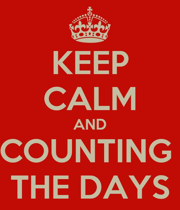 KEEP CALM AND COUNTING  THE DAYS