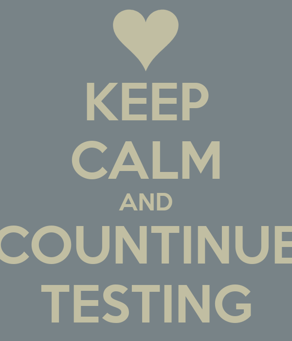 KEEP CALM AND COUNTINUE TESTING