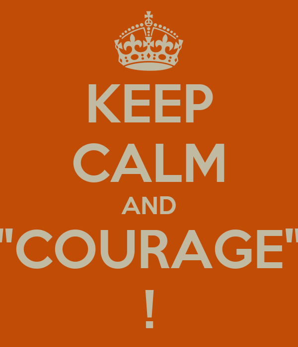 "KEEP CALM AND ""COURAGE"" !"