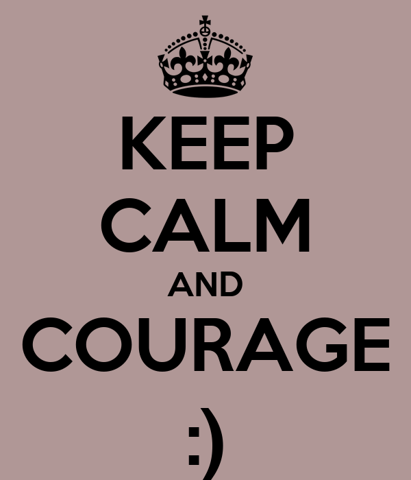 KEEP CALM AND COURAGE :)