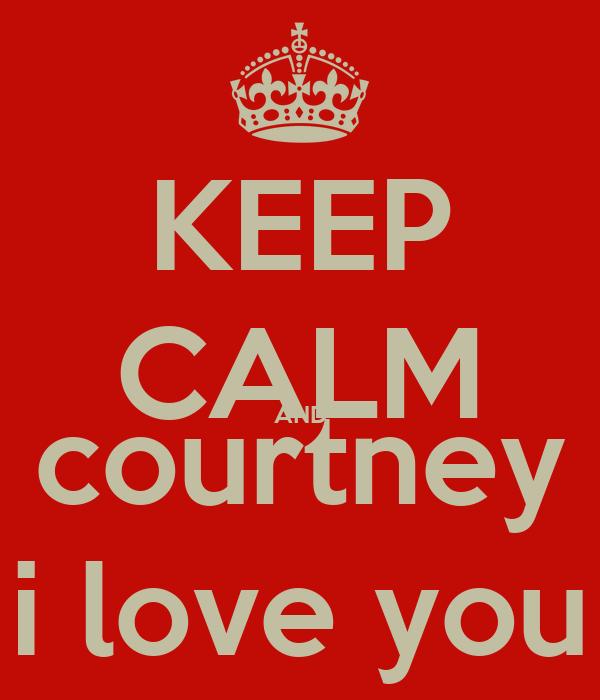 KEEP CALM AND courtney i love you