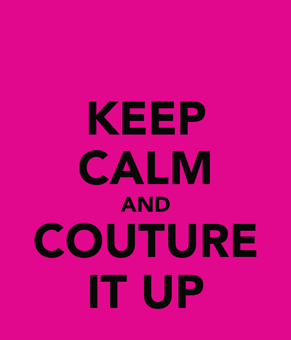 KEEP CALM AND COUTURE IT UP