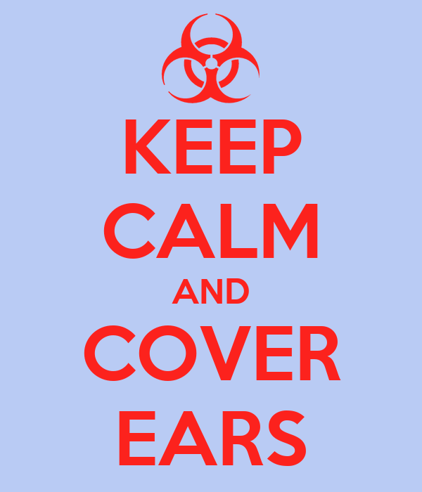 KEEP CALM AND COVER EARS