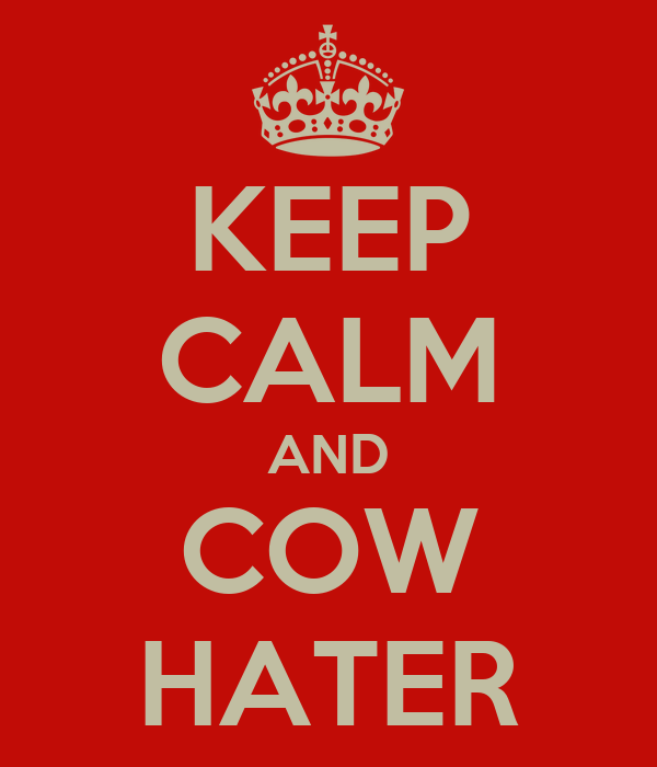 KEEP CALM AND COW HATER