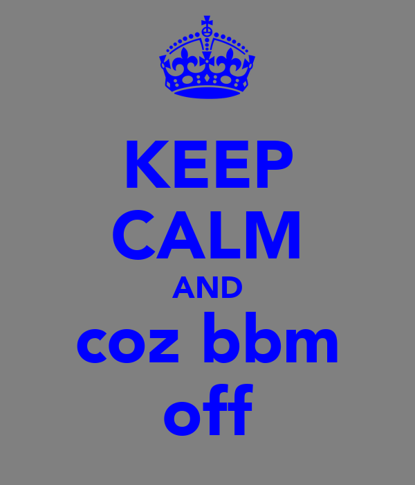 KEEP CALM AND coz bbm off