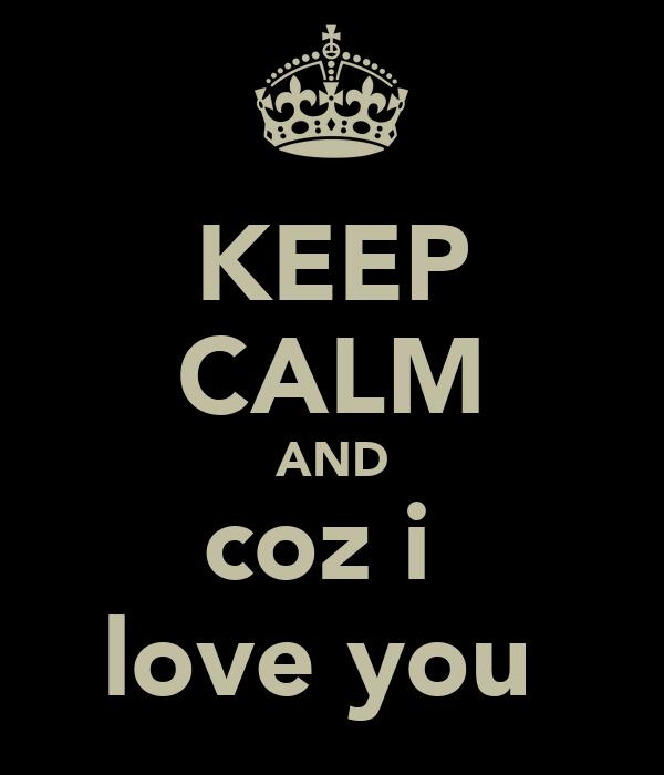 KEEP CALM AND coz i  love you