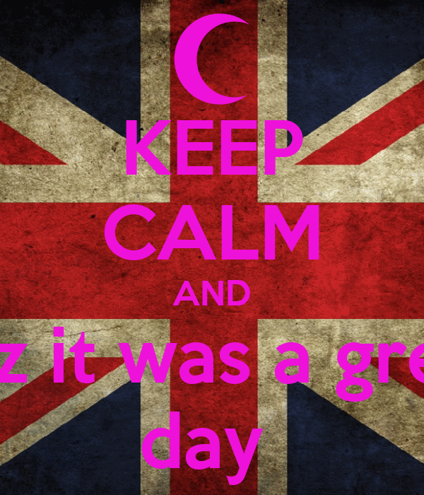 KEEP CALM AND coz it was a great day