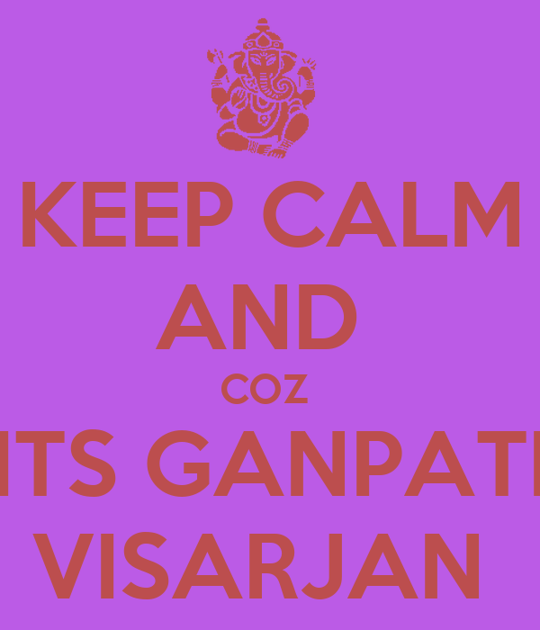 KEEP CALM AND  COZ  ITS GANPATI VISARJAN