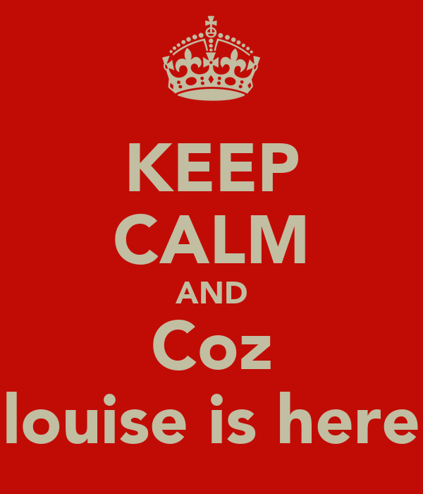 KEEP CALM AND Coz louise is here