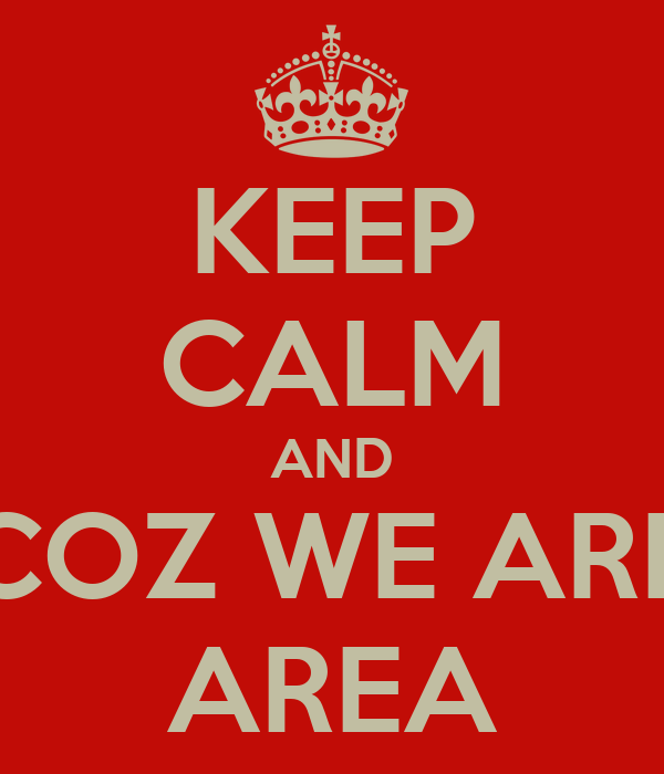 KEEP CALM AND COZ WE ARE AREA