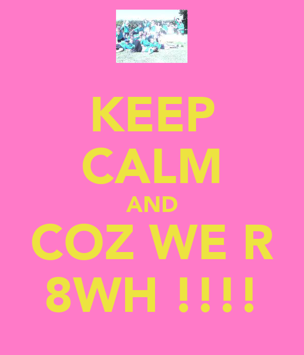 KEEP CALM AND COZ WE R 8WH !!!!