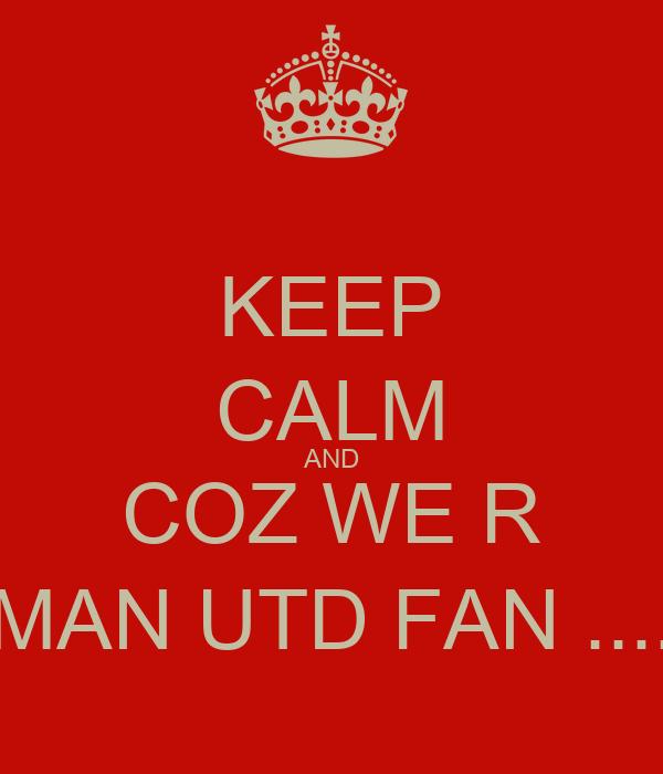 KEEP CALM AND COZ WE R MAN UTD FAN ....