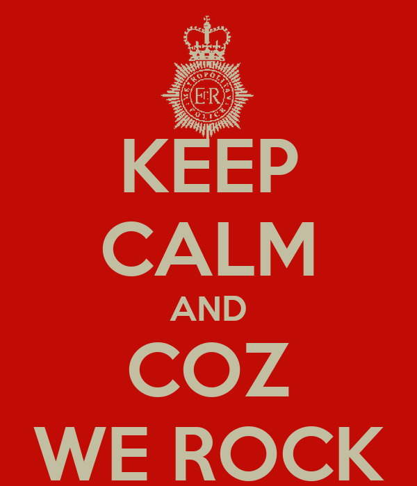 KEEP CALM AND COZ WE ROCK