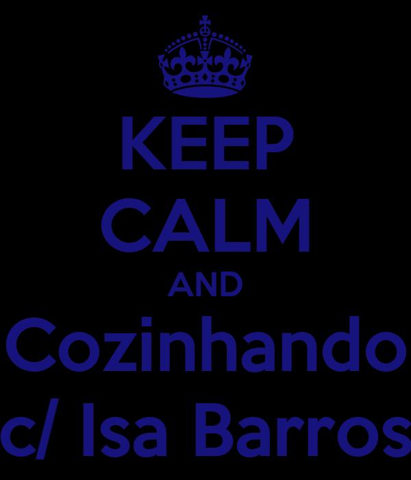 KEEP CALM AND Cozinhando c/ Isa Barros