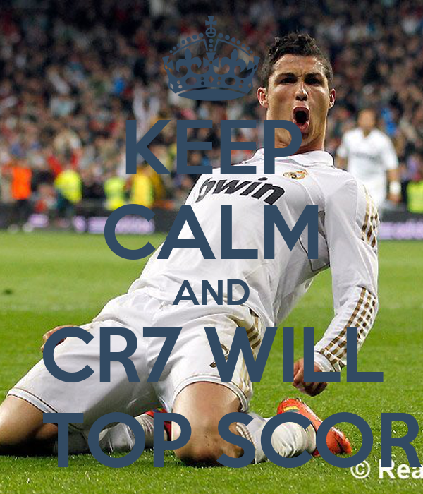 KEEP CALM AND CR7 WILL BE  TOP SCORER
