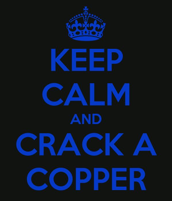 KEEP CALM AND CRACK A COPPER