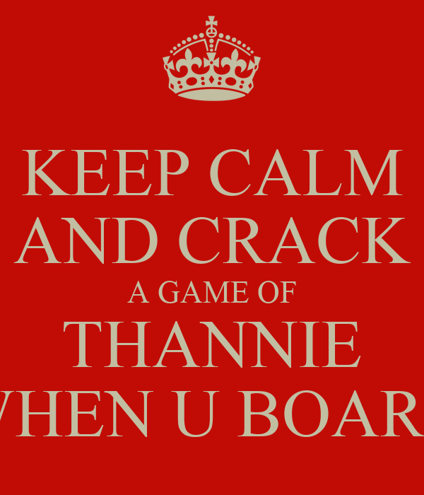 KEEP CALM AND CRACK A GAME OF THANNIE WHEN U BOARD